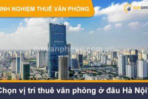 Chọn vị trí thuê văn phòng ở đâu Hà Nội